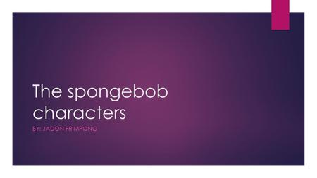 The spongebob characters BY: JADON FRIMPONG. This is the main character spongebob. Traits: <happy <loveable <confident <smart Lives: in a pineapple house.