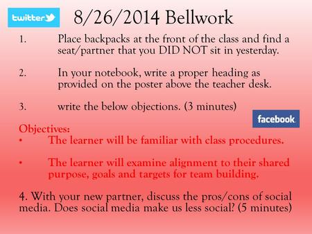 8/26/2014 Bellwork 1. Place backpacks at the front of the class and find a seat/partner that you DID NOT sit in yesterday. 2. In your notebook, write a.