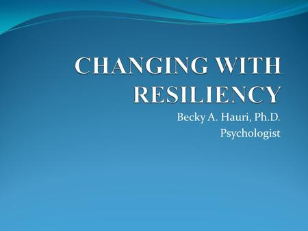 Becky A. Hauri, Ph.D. Psychologist. Purpose: To increase resiliency and optimism and decrease stress and burnout.
