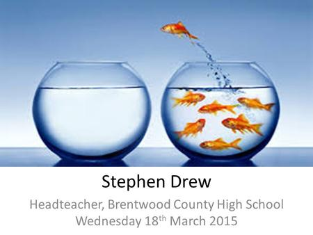 Stephen Drew Headteacher, Brentwood County High School Wednesday 18 th March 2015.