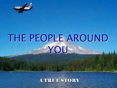. THE PEOPLE AROUND YOU A TRUE STORY The following event took place during a transantlantic flight on October 14, 1998. A lady was seated next to a black.