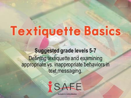 Suggested grade levels 5-7 Defining textiquette and examining appropriate vs. inappropriate behaviors in text messaging.