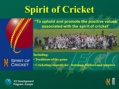 "Spirit of Cricket ""To uphold and promote the positive values associated with the spirit of cricket"" Including: Cricketing etiquette for - batsmen, fielders,"