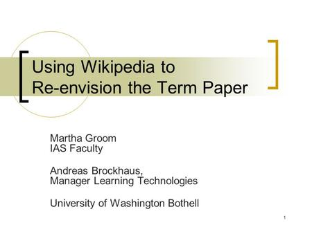 1 Using Wikipedia to Re-envision the Term Paper Martha Groom IAS Faculty Andreas Brockhaus, Manager Learning Technologies University of Washington Bothell.