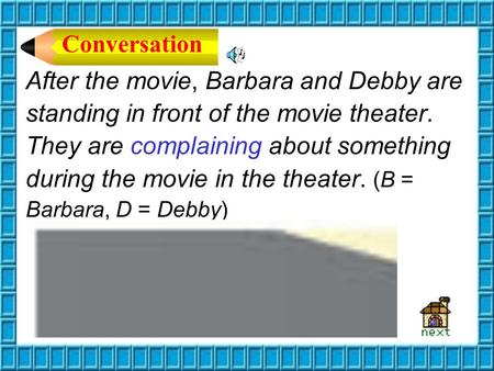 After the movie, Barbara and Debby are standing in front of the movie theater. They are complaining about something during the movie in the theater. (B.