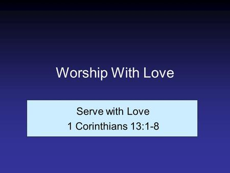 Worship With Love Serve with Love 1 Corinthians 13:1-8.