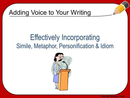 PowerEd Writing © 2007 Effectively Incorporating Simile, Metaphor, Personification & Idiom Adding Voice to Your Writing.
