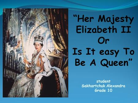 """Her Majesty Elizabeth II Or Is It easy To Be A Queen"" student Sakhartchuk Alexandra Grade 10."