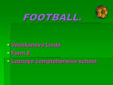 FOOTBALL. VVVVechkanova Linda FFFForm 8 LLLLoznoye comprehensive school.