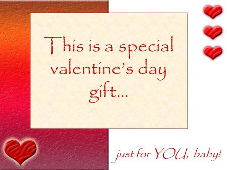 This is a special valentine's day gift… just for YOU, baby!