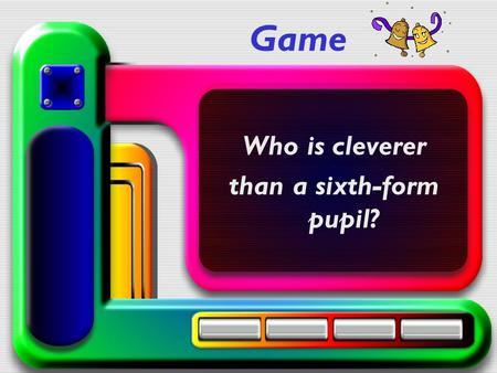 Game Who is cleverer than a sixth-form pupil?. I Writing Make up words: 1.m, s, u, m, e, u – 2.s, a, m, o, u, f – 3.p, t, a, i, l, c, a - museum famous.