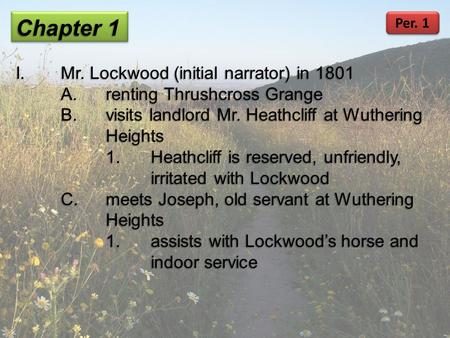 Chapter 1 I.Mr. Lockwood (initial narrator) in 1801 A.renting Thrushcross Grange B.visits landlord Mr. Heathcliff at Wuthering Heights 1.Heathcliff is.
