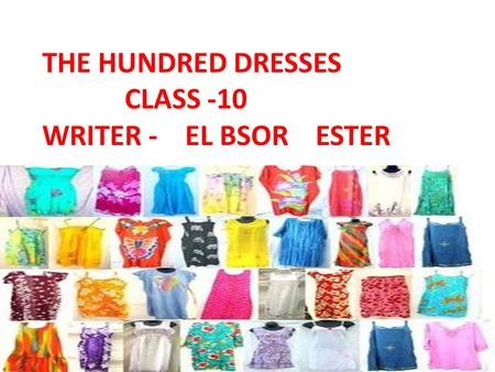 THE HUNDRED DRESSES CLASS -10 WRITER - EL BSOR ESTER.