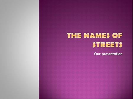 Our presentation. A street name or odonym is an identifying name given to a street. The street name usually forms part of the address (though addresses.