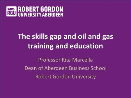 The skills gap and oil and gas training and education Professor Rita Marcella Dean of Aberdeen Business School Robert Gordon University.
