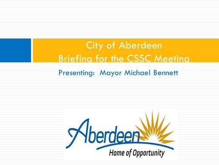 Presenting: Mayor Michael Bennett City of Aberdeen Briefing for the CSSC Meeting.