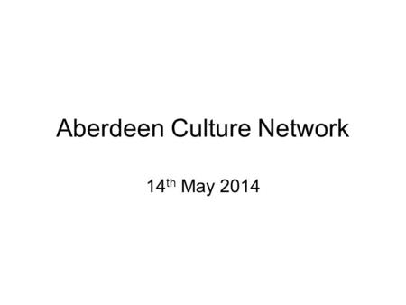 Aberdeen Culture Network 14 th May 2014. Defining Culture Defies true definition but requires practical parameters Previous definition adopted by Cultural.