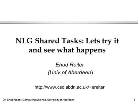 Dr. Ehud Reiter, Computing Science, University of Aberdeen1 NLG Shared Tasks: Lets try it and see what happens Ehud Reiter (Univ of Aberdeen)