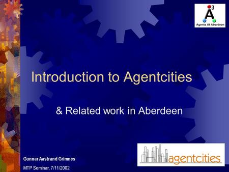Introduction to Agentcities & Related work in Aberdeen Gunnar Aastrand Grimnes MTP Seminar, 7/11/2002.