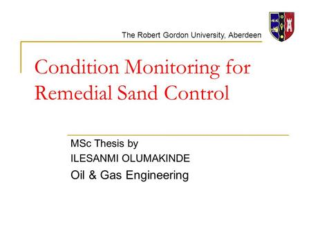 The Robert Gordon University, Aberdeen Condition Monitoring for Remedial Sand Control MSc Thesis by ILESANMI OLUMAKINDE Oil & Gas Engineering.