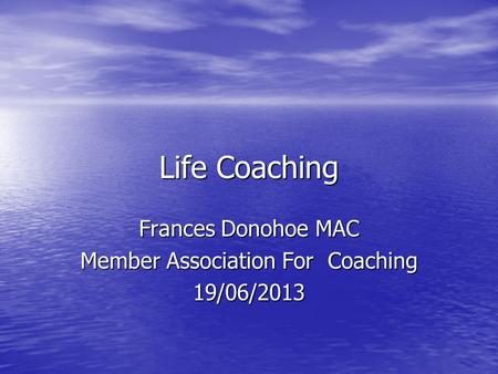 Life Coaching Frances Donohoe MAC Member Association For Coaching 19/06/2013.