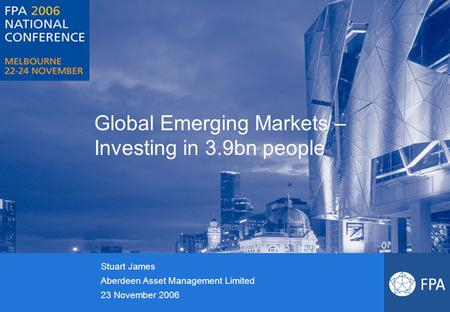 Global Emerging Markets – Investing in 3.9bn people Stuart James Aberdeen Asset Management Limited 23 November 2006.