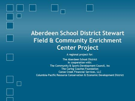 Aberdeen School District Stewart Field & Community Enrichment Center Project A regional project for: The Aberdeen School District In cooperation with: