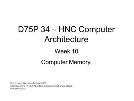 D75P 34 – HNC Computer Architecture Week 10 Computer Memory. © C Nyssen/Aberdeen College 2003 All images © C Nyssen/Aberdeen College except where stated.