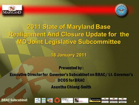 BRAC Subcabinet 2011 State of Maryland Base Realignment And Closure Update for the MD Joint Legislative Subcommittee 18 January 2011 1 Presented by : Executive.