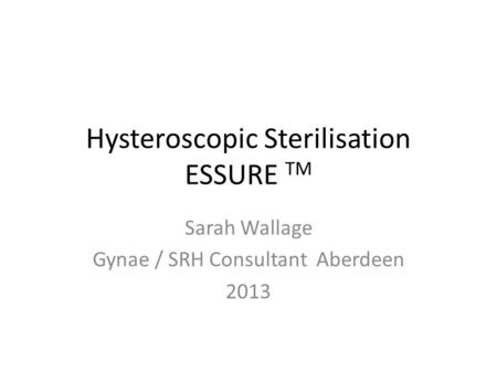Hysteroscopic Sterilisation ESSURE TM Sarah Wallage Gynae / SRH Consultant Aberdeen 2013.