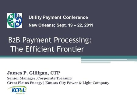 B 2 B Payment Processing: The Efficient Frontier James P. Gilligan, CTP Senior Manager, Corporate Treasury Great Plains Energy | Kansas City Power & Light.