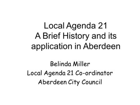Local Agenda 21 A Brief History and its application in Aberdeen Belinda Miller Local Agenda 21 Co-ordinator Aberdeen City Council.