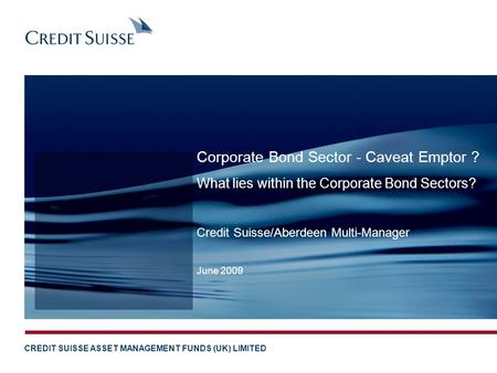 CREDIT SUISSE ASSET MANAGEMENT FUNDS (UK) LIMITED Credit Suisse/Aberdeen Multi-Manager June 2009 Corporate Bond Sector - Caveat Emptor ? What lies within.