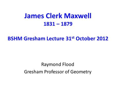 James Clerk Maxwell 1831 – 1879 BSHM Gresham Lecture 31 st October 2012 Raymond Flood Gresham Professor of Geometry.