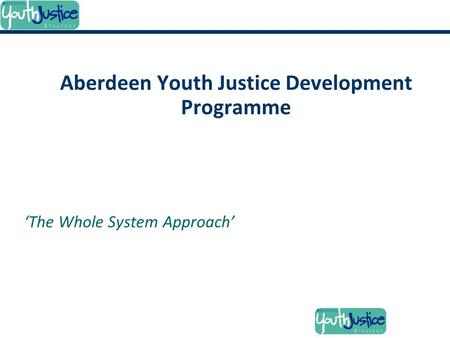 'The Whole System Approach' Aberdeen Youth Justice Development Programme.