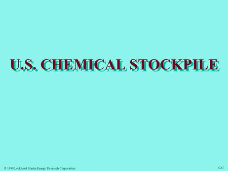 © 1999 Lockheed Martin Energy Research Corporation CA7 U.S. CHEMICAL STOCKPILE.