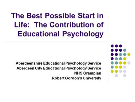 The Best Possible Start in Life: The Contribution of Educational Psychology Aberdeenshire Educational Psychology Service Aberdeen City Educational Psychology.