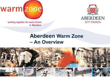 Aberdeen City Council 2006 Click to edit Master title style Aberdeen Warm Zone – An Overview.