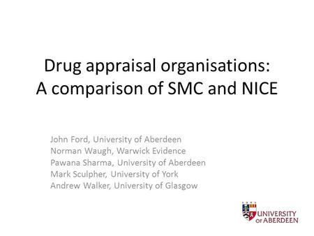 Drug appraisal organisations: A comparison of SMC and NICE John Ford, University of Aberdeen Norman Waugh, Warwick Evidence Pawana Sharma, University of.