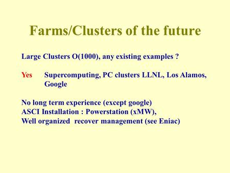 Farms/Clusters of the future Large Clusters O(1000), any existing examples ? YesSupercomputing, PC clusters LLNL, Los Alamos, Google No long term experience.