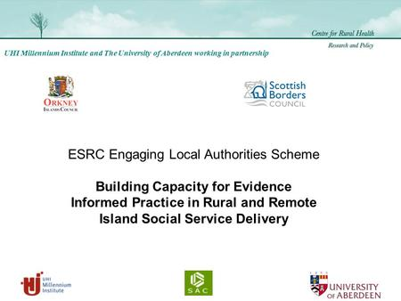 UHI Millennium Institute and The University of Aberdeen working in partnership ESRC Engaging Local Authorities Scheme Building Capacity for Evidence Informed.