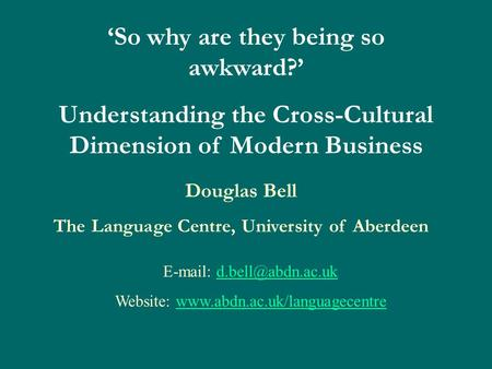 'So why are they being so awkward?' Understanding the Cross-Cultural Dimension of Modern Business Douglas Bell The Language Centre, University of Aberdeen.
