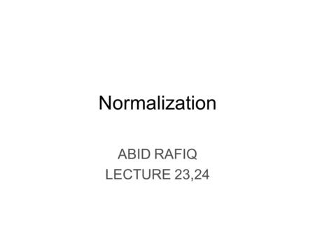 Normalization ABID RAFIQ LECTURE 23,24 Chapter Objectives The purpose of normailization Data redundancy and Update Anomalies Functional Dependencies.
