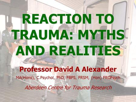 REACTION TO TRAUMA: MYTHS AND REALITIES Professor David A Alexander MA(Hons), C.Psychol, PhD, FBPS, FRSM, (Hon) FRCPsych Aberdeen Centre for Trauma Research.