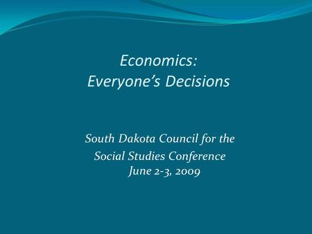 Economics: Everyone's Decisions South Dakota Council for the Social Studies Conference June 2-3, 2009.
