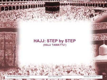 Aberdeen Mosque & Islamic Centre HAJJ: STEP by STEP Saturday 25 October 2007 HAJJ: STEP by STEP (HAJJ TAMATTU')