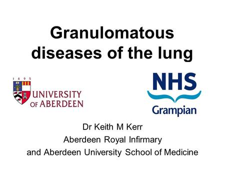 Granulomatous diseases of the lung Dr Keith M Kerr Aberdeen Royal Infirmary and Aberdeen University School of Medicine.