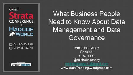 What Business People Need to Know About Data Management and Data Governance Micheline Casey Principal CDO,