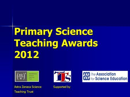 Primary Science Teaching Awards 2012 Astra Zeneca Science Supported by Teaching Trust.