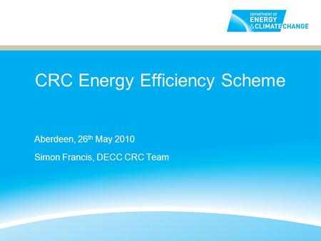 CRC Energy Efficiency Scheme Aberdeen, 26 th May 2010 Simon Francis, DECC CRC Team.